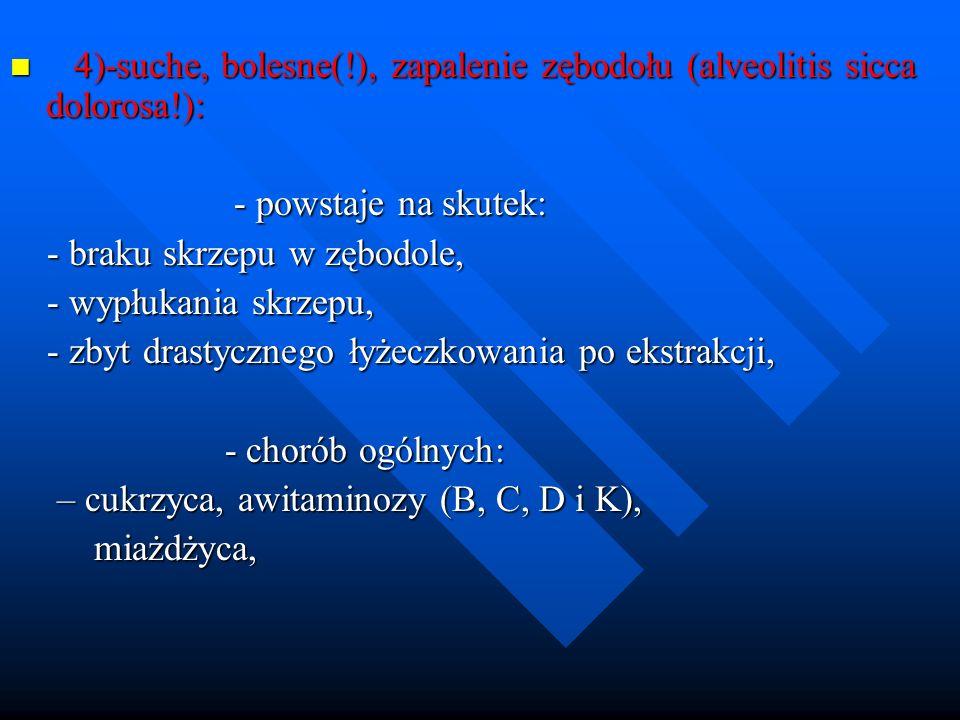 4)-suche, bolesne(!), zapalenie zębodołu (alveolitis sicca dolorosa!):