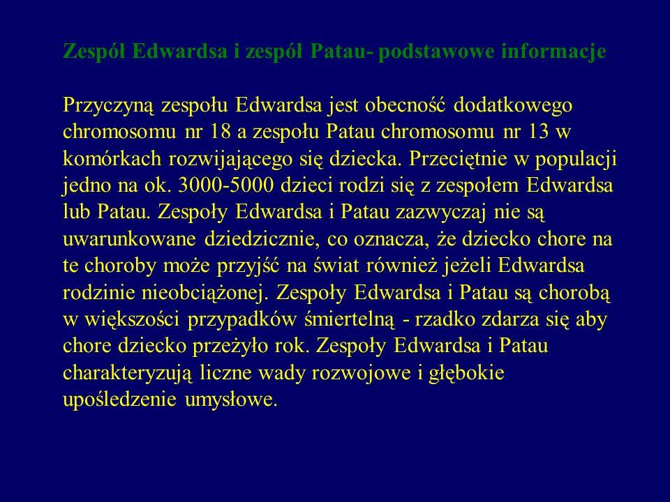 Zespół Edwardsa i zespół Patau- podstawowe informacje Przyczyną zespołu Edwardsa jest obecność dodatkowego chromosomu nr 18 a zespołu Patau chromosomu nr 13 w komórkach rozwijającego się dziecka.