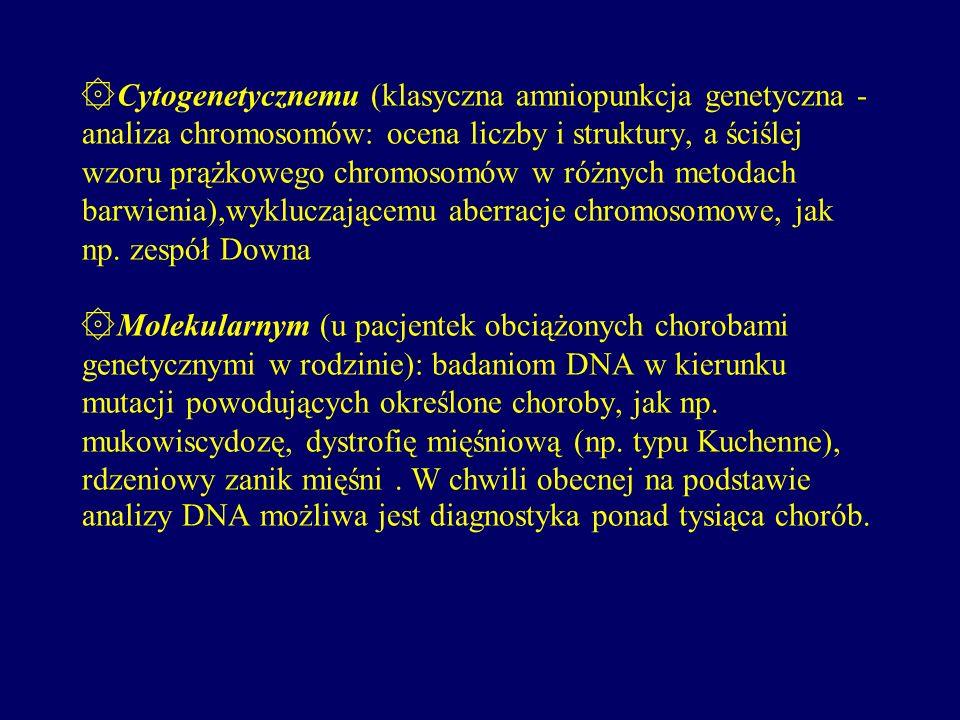 ۞Cytogenetycznemu (klasyczna amniopunkcja genetyczna - analiza chromosomów: ocena liczby i struktury, a ściślej wzoru prążkowego chromosomów w różnych metodach barwienia),wykluczającemu aberracje chromosomowe, jak np.