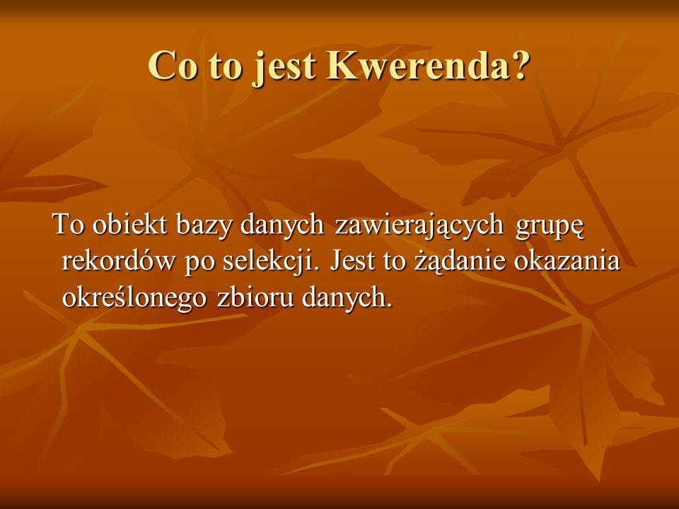 Co to jest Kwerenda. To obiekt bazy danych zawierających grupę rekordów po selekcji.