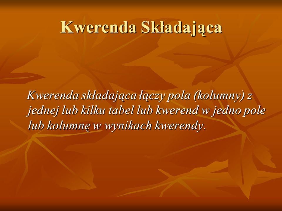 Kwerenda Składająca Kwerenda składająca łączy pola (kolumny) z jednej lub kilku tabel lub kwerend w jedno pole lub kolumnę w wynikach kwerendy.