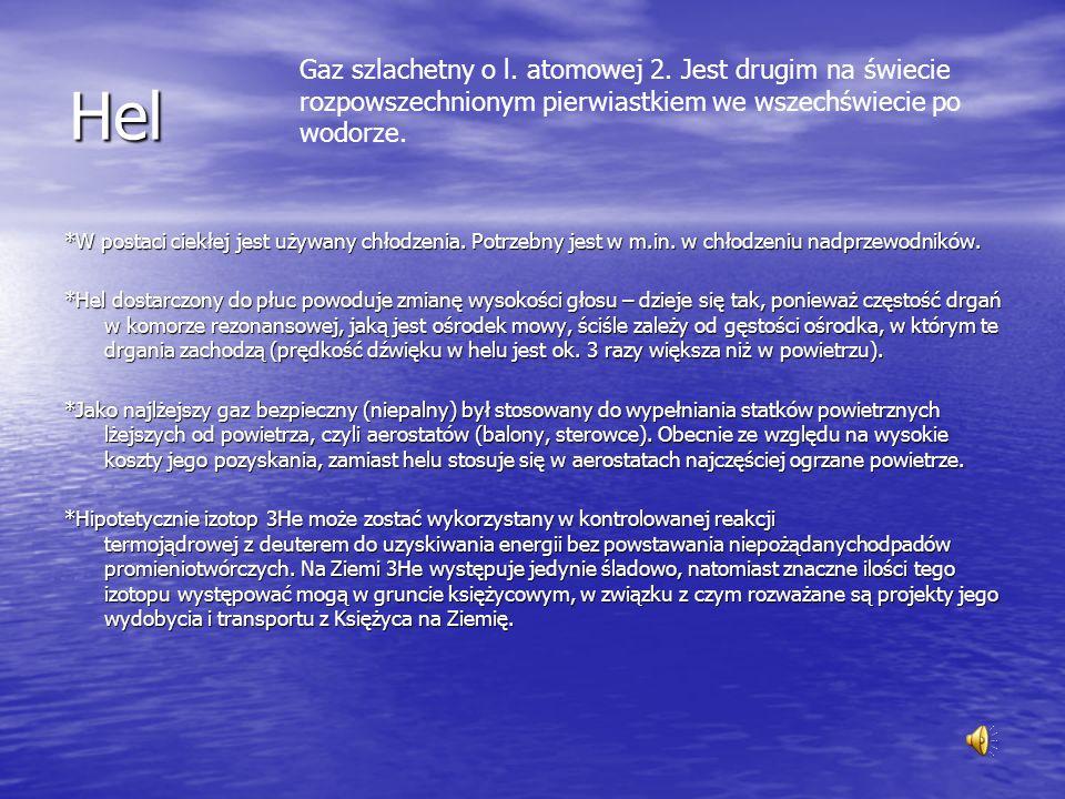 Hel Gaz szlachetny o l. atomowej 2. Jest drugim na świecie rozpowszechnionym pierwiastkiem we wszechświecie po wodorze.