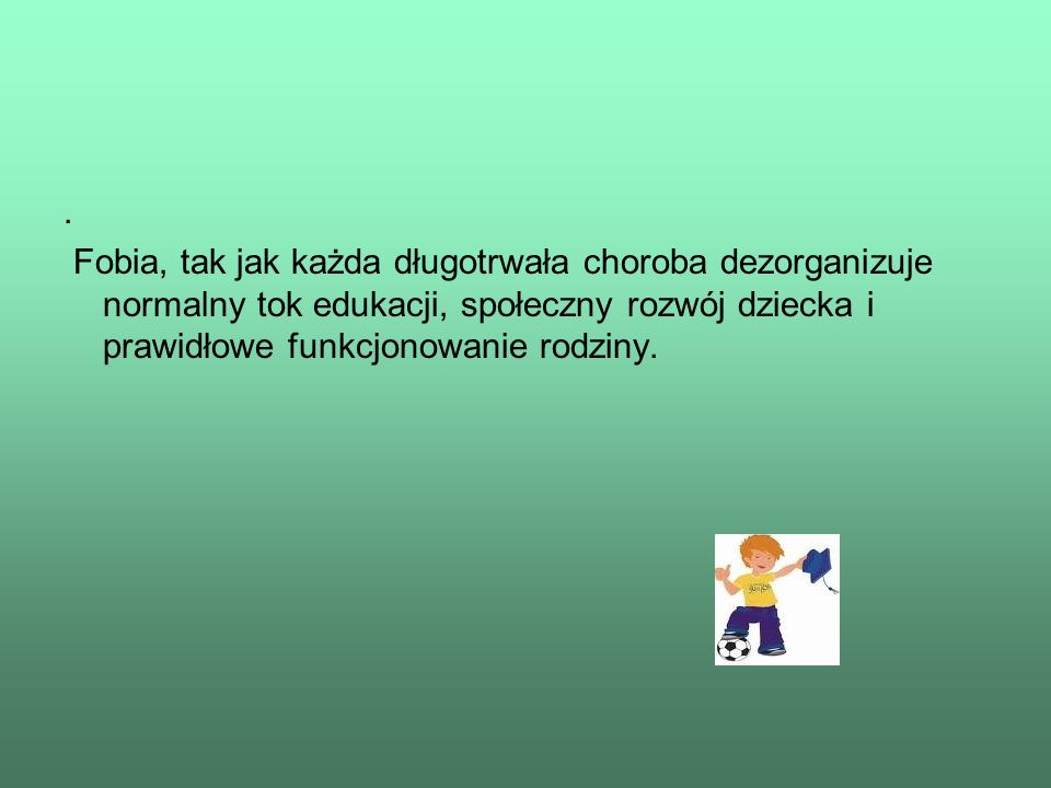 .Fobia, tak jak każda długotrwała choroba dezorganizuje normalny tok edukacji, społeczny rozwój dziecka i prawidłowe funkcjonowanie rodziny.