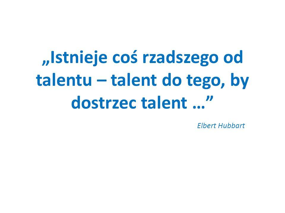"""""""Istnieje coś rzadszego od talentu – talent do tego, by dostrzec talent … Elbert Hubbart"""