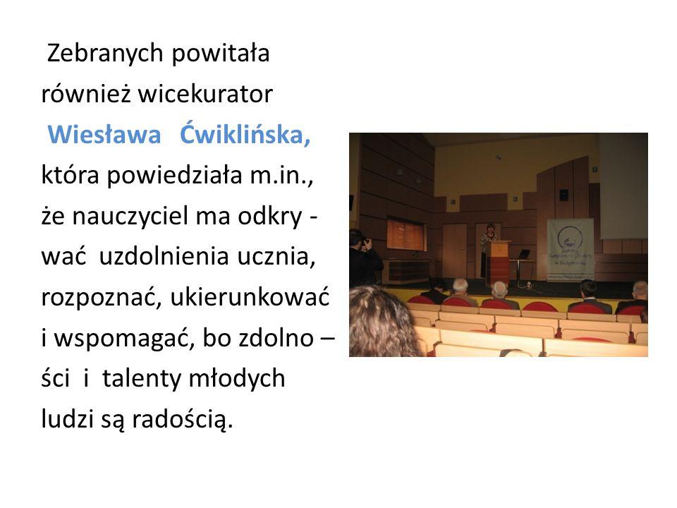 Zebranych powitała również wicekurator Wiesława Ćwiklińska, która powiedziała m.in., że nauczyciel ma odkry - wać uzdolnienia ucznia, rozpoznać, ukierunkować i wspomagać, bo zdolno – ści i talenty młodych ludzi są radością.