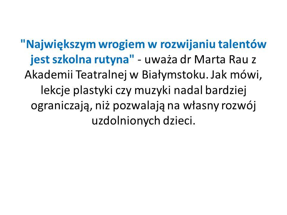 Największym wrogiem w rozwijaniu talentów jest szkolna rutyna - uważa dr Marta Rau z Akademii Teatralnej w Białymstoku.