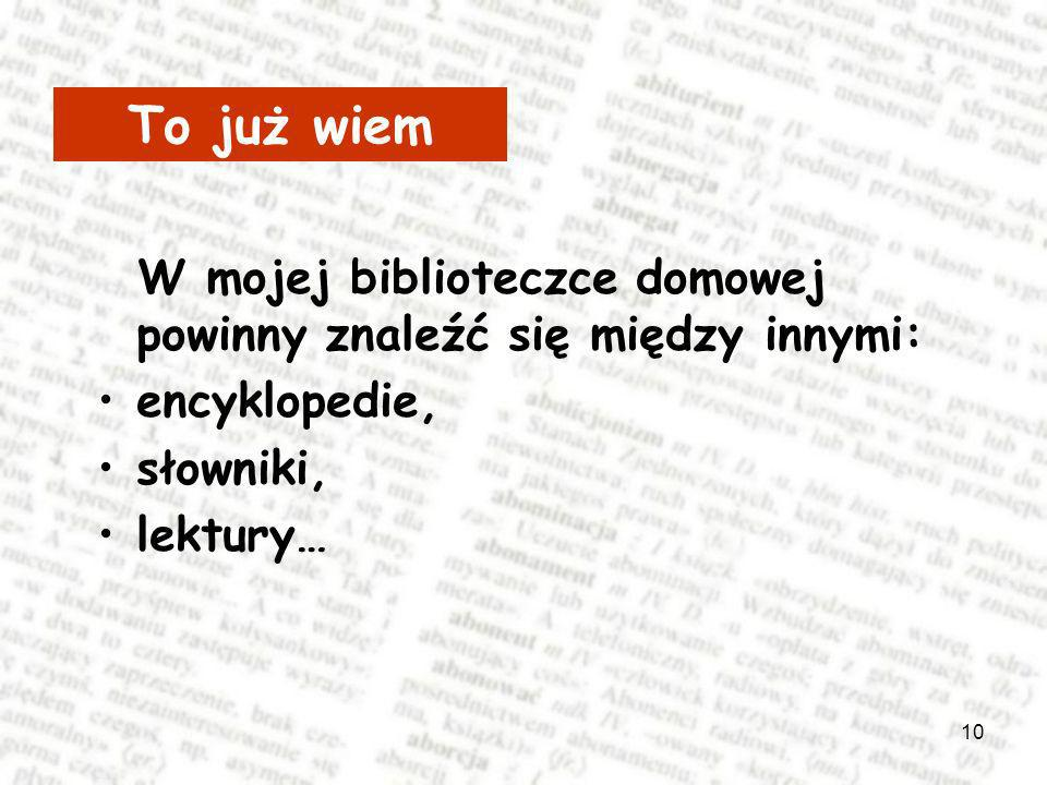 To już wiem W mojej biblioteczce domowej powinny znaleźć się między innymi: encyklopedie,