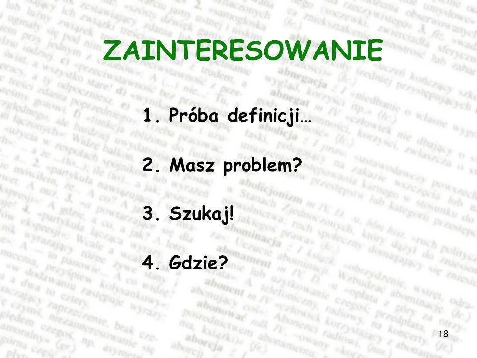 ZAINTERESOWANIE 1. Próba definicji… 2. Masz problem 3. Szukaj!