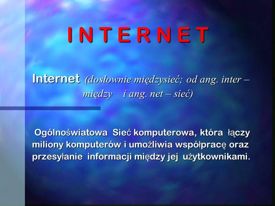 I N T E R N E T Internet (dosłownie międzysieć; od ang. inter –