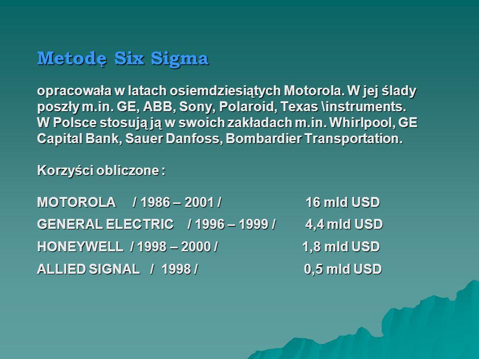 Metodę Six Sigmaopracowała w latach osiemdziesiątych Motorola. W jej ślady. poszły m.in. GE, ABB, Sony, Polaroid, Texas \instruments.
