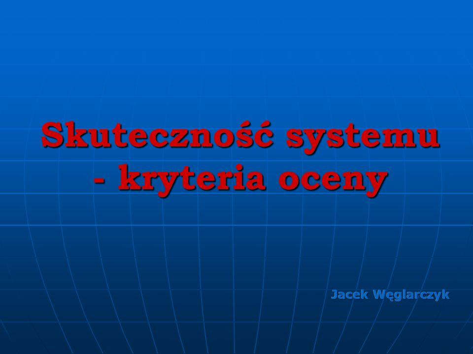 Skuteczność systemu - kryteria oceny Jacek Węglarczyk