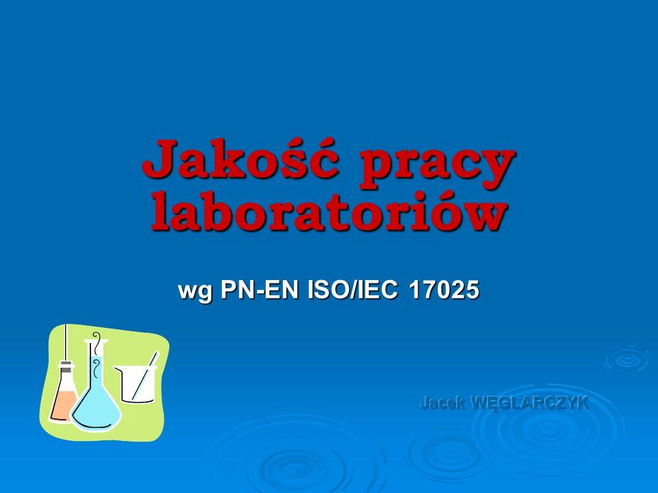 Jakość pracy laboratoriów wg PN-EN ISO/IEC 17025 Jacek WĘGLARCZYK