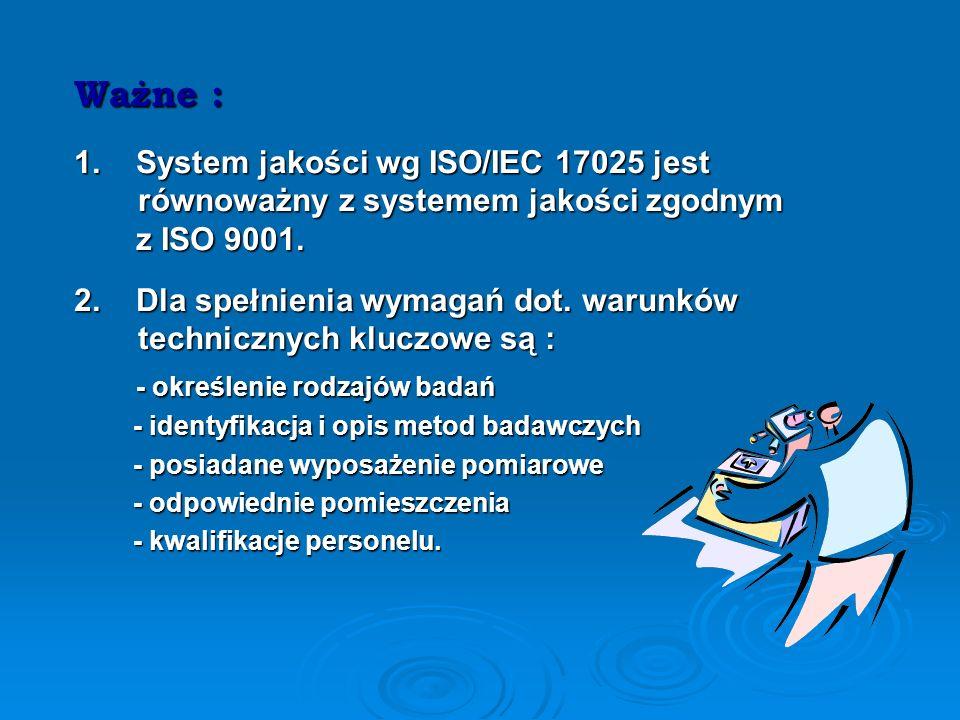 Ważne : 1. System jakości wg ISO/IEC 17025 jest równoważny z systemem jakości zgodnym. z ISO 9001.