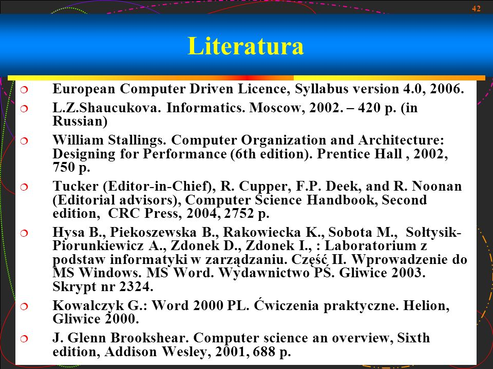 LiteraturaEuropean Computer Driven Licence, Syllabus version 4.0, 2006. L.Z.Shaucukova. Informatics. Moscow, 2002. – 420 p. (in Russian)