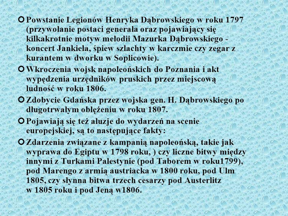 Powstanie Legionów Henryka Dąbrowskiego w roku 1797 (przywołanie postaci generała oraz pojawiający się kilkakrotnie motyw melodii Mazurka Dąbrowskiego - koncert Jankiela, śpiew szlachty w karczmie czy zegar z kurantem w dworku w Soplicowie).