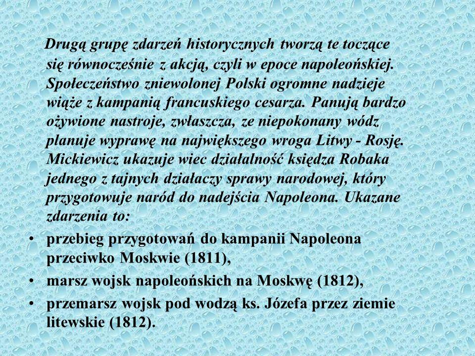 Drugą grupę zdarzeń historycznych tworzą te toczące się równocześnie z akcją, czyli w epoce napoleońskiej. Społeczeństwo zniewolonej Polski ogromne nadzieje wiąże z kampanią francuskiego cesarza. Panują bardzo ożywione nastroje, zwłaszcza, ze niepokonany wódz planuje wyprawę na największego wroga Litwy - Rosję. Mickiewicz ukazuje wiec działalność księdza Robaka jednego z tajnych działaczy sprawy narodowej, który przygotowuje naród do nadejścia Napoleona. Ukazane zdarzenia to: