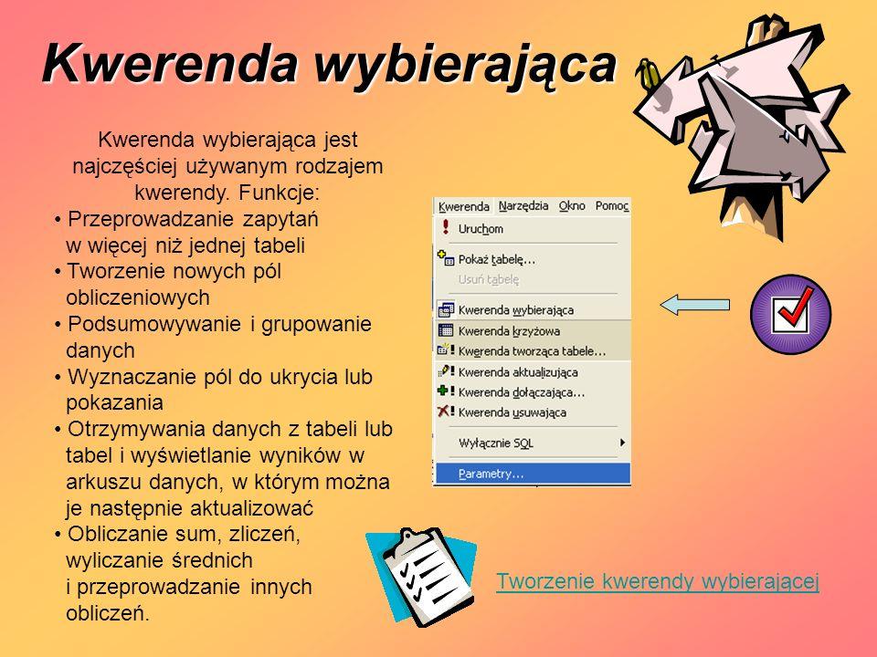 Kwerenda wybierająca Kwerenda wybierająca jest najczęściej używanym rodzajem kwerendy. Funkcje: Przeprowadzanie zapytań.
