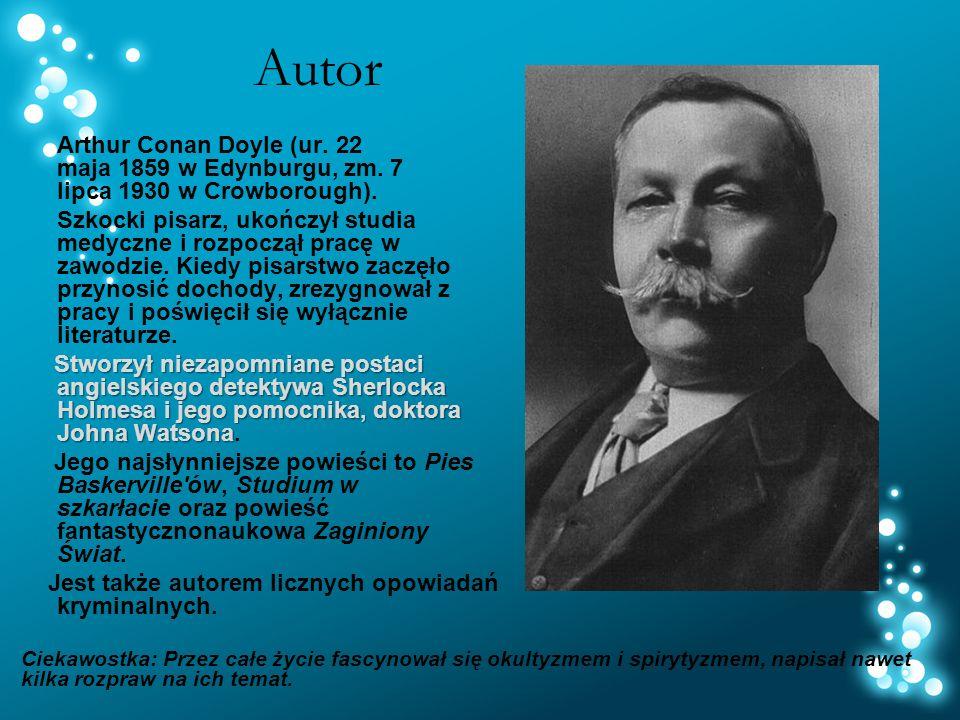 Autor Arthur Conan Doyle (ur. 22 maja 1859 w Edynburgu, zm. 7 lipca 1930 w Crowborough).