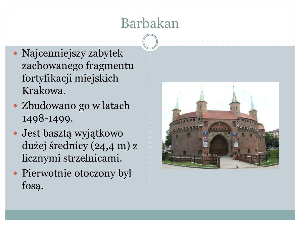 Barbakan Najcenniejszy zabytek zachowanego fragmentu fortyfikacji miejskich Krakowa. Zbudowano go w latach 1498-1499.