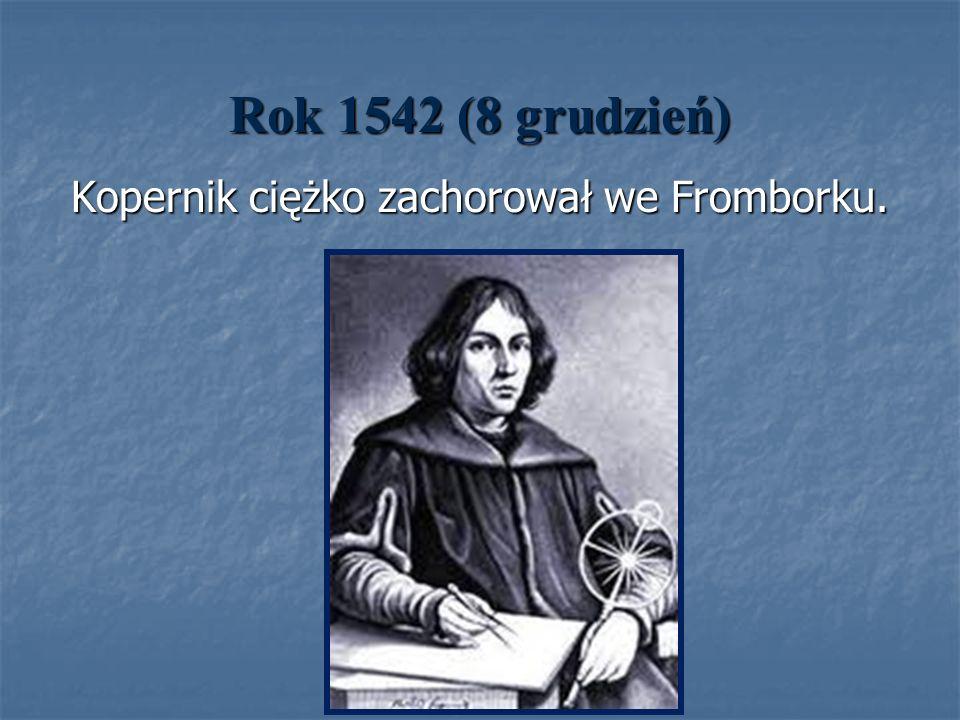 Rok 1542 (8 grudzień) Kopernik ciężko zachorował we Fromborku.