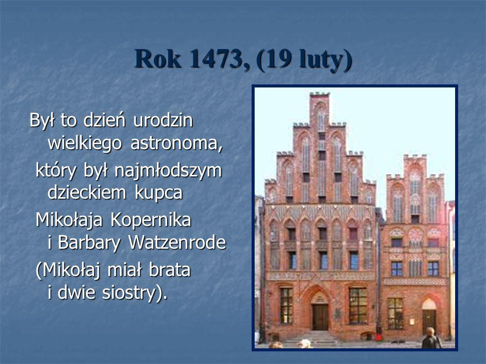 Rok 1473, (19 luty) Był to dzień urodzin wielkiego astronoma,