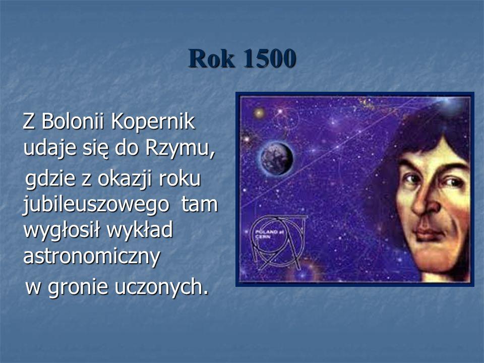 Rok 1500 Z Bolonii Kopernik udaje się do Rzymu, gdzie z okazji roku jubileuszowego tam wygłosił wykład astronomiczny.