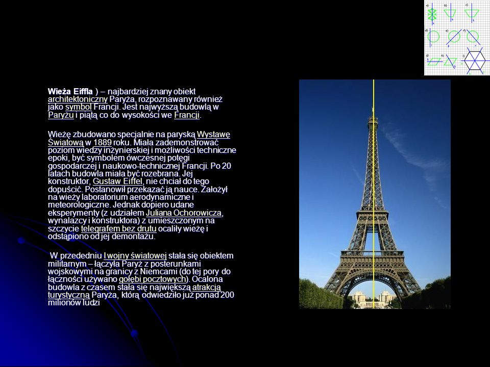 Wieża Eiffla ) – najbardziej znany obiekt architektoniczny Paryża, rozpoznawany również jako symbol Francji. Jest najwyższą budowlą w Paryżu i piątą co do wysokości we Francji.