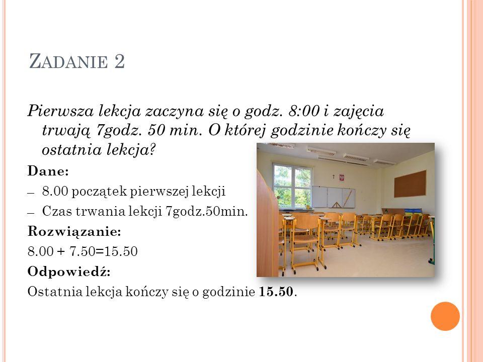 Zadanie 2 Pierwsza lekcja zaczyna się o godz. 8:00 i zajęcia trwają 7godz. 50 min. O której godzinie kończy się ostatnia lekcja