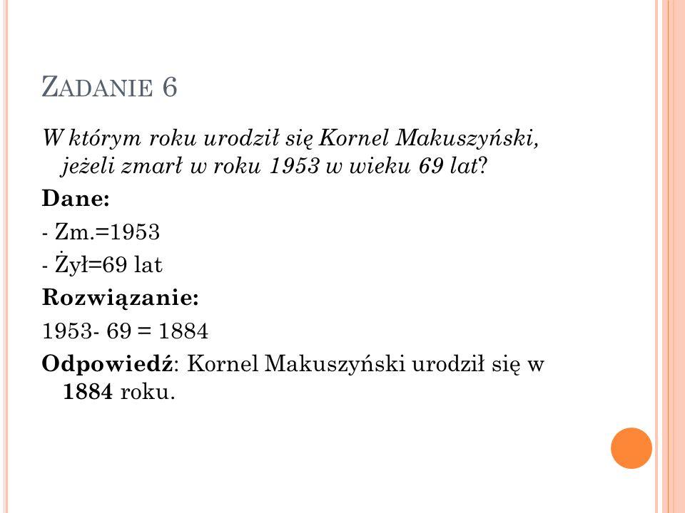 Zadanie 6 W którym roku urodził się Kornel Makuszyński, jeżeli zmarł w roku 1953 w wieku 69 lat Dane: