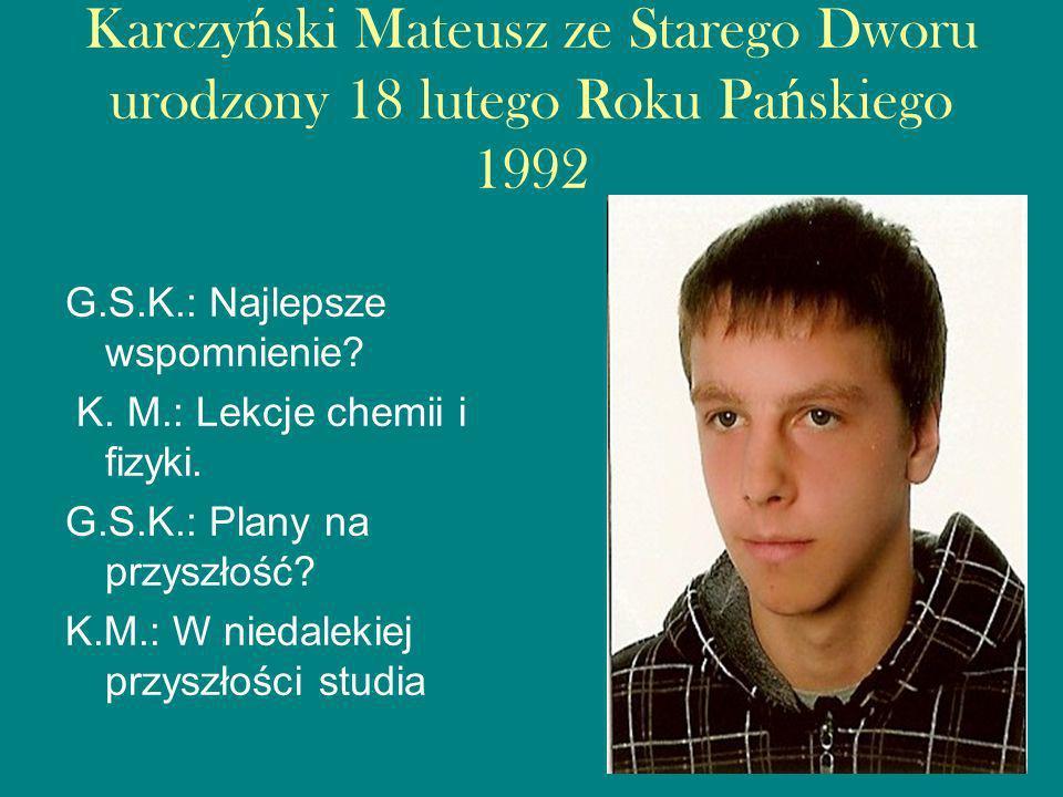 Karczyński Mateusz ze Starego Dworu urodzony 18 lutego Roku Pańskiego 1992