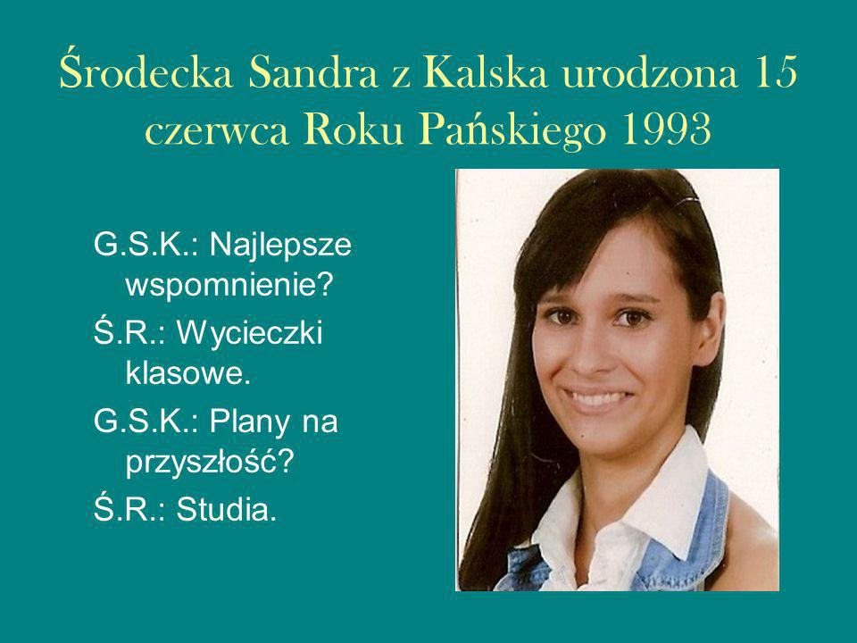 Środecka Sandra z Kalska urodzona 15 czerwca Roku Pańskiego 1993