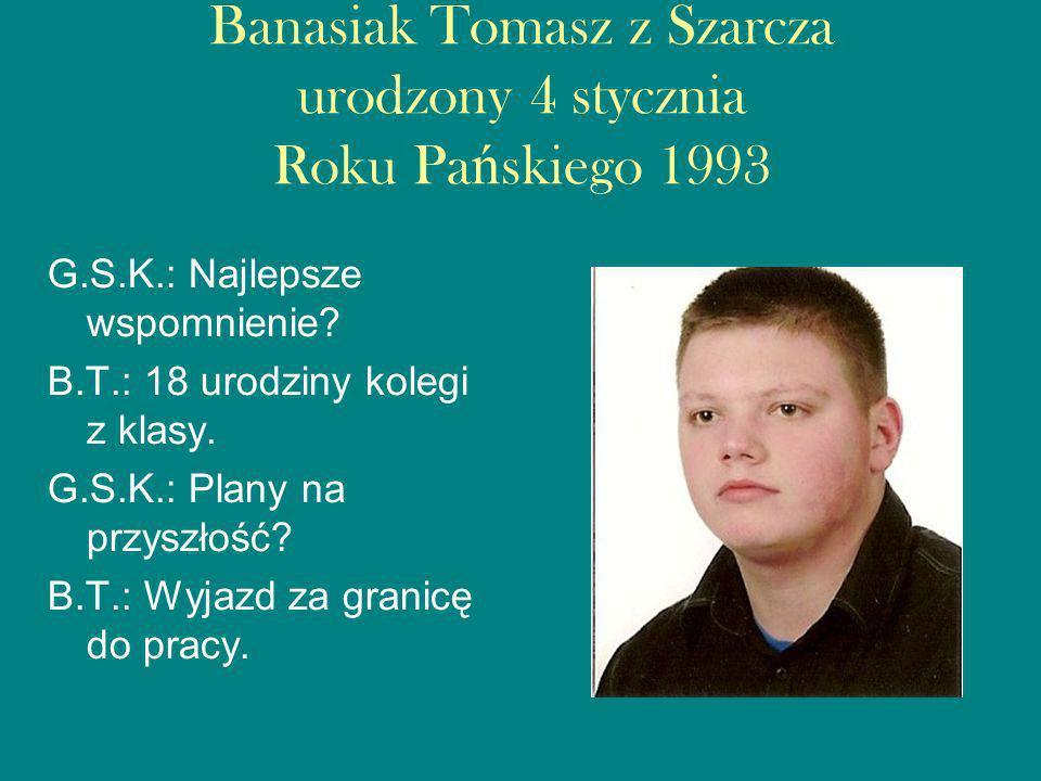 Banasiak Tomasz z Szarcza urodzony 4 stycznia Roku Pańskiego 1993