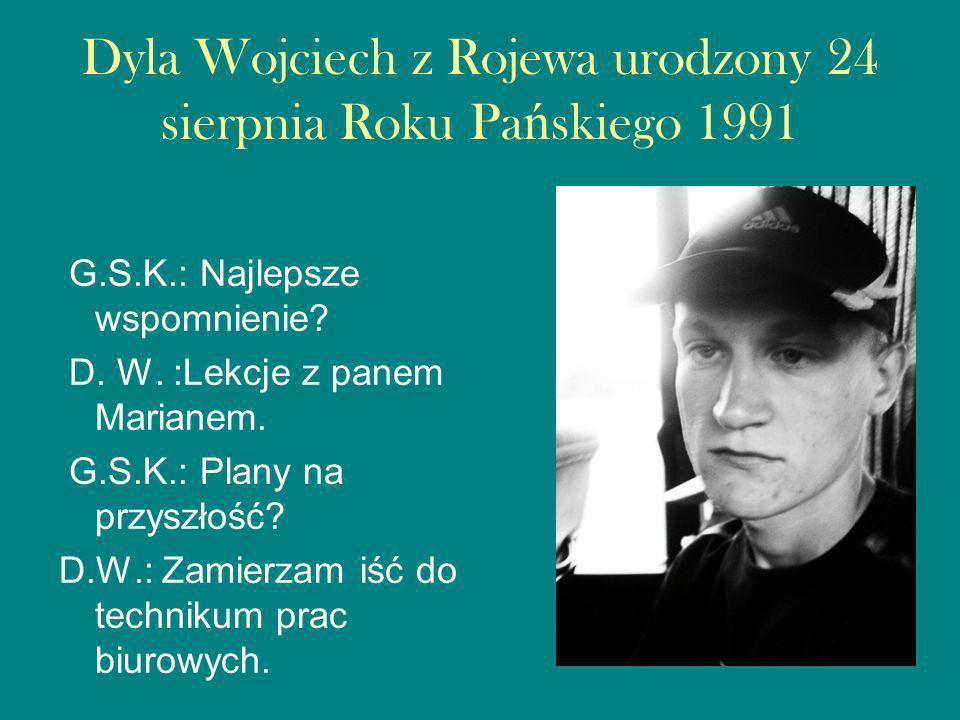 Dyla Wojciech z Rojewa urodzony 24 sierpnia Roku Pańskiego 1991