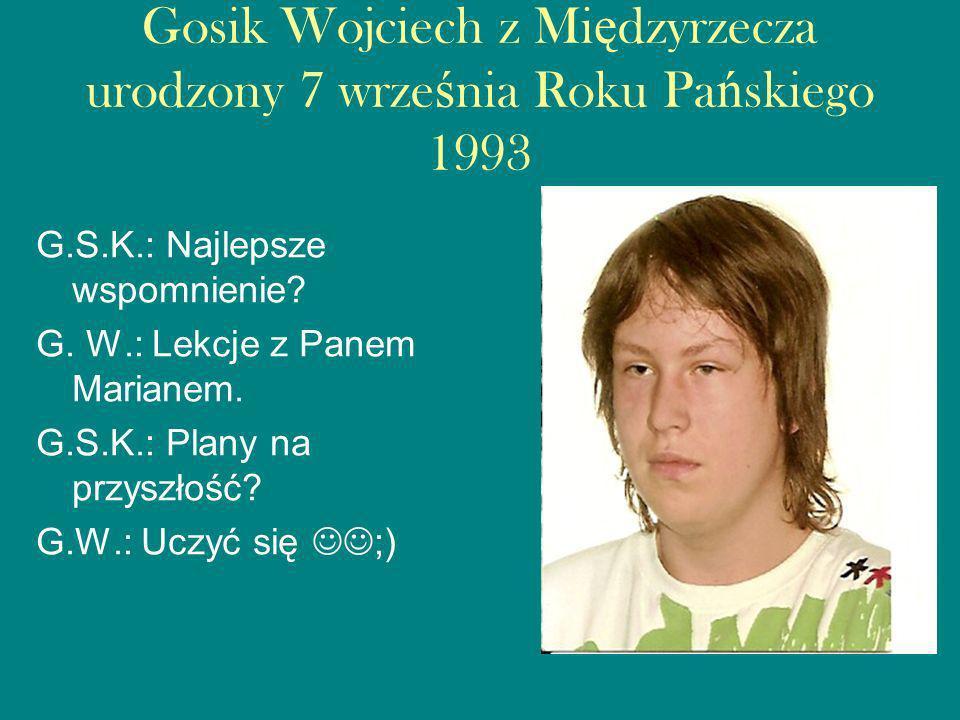 Gosik Wojciech z Międzyrzecza urodzony 7 września Roku Pańskiego 1993
