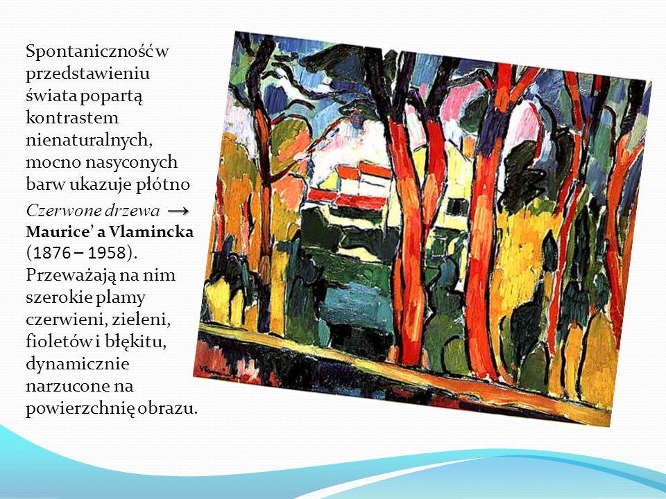 Spontaniczność w przedstawieniu świata popartą kontrastem nienaturalnych, mocno nasyconych barw ukazuje płótno Czerwone drzewa → Maurice' a Vlamincka (1876 – 1958).