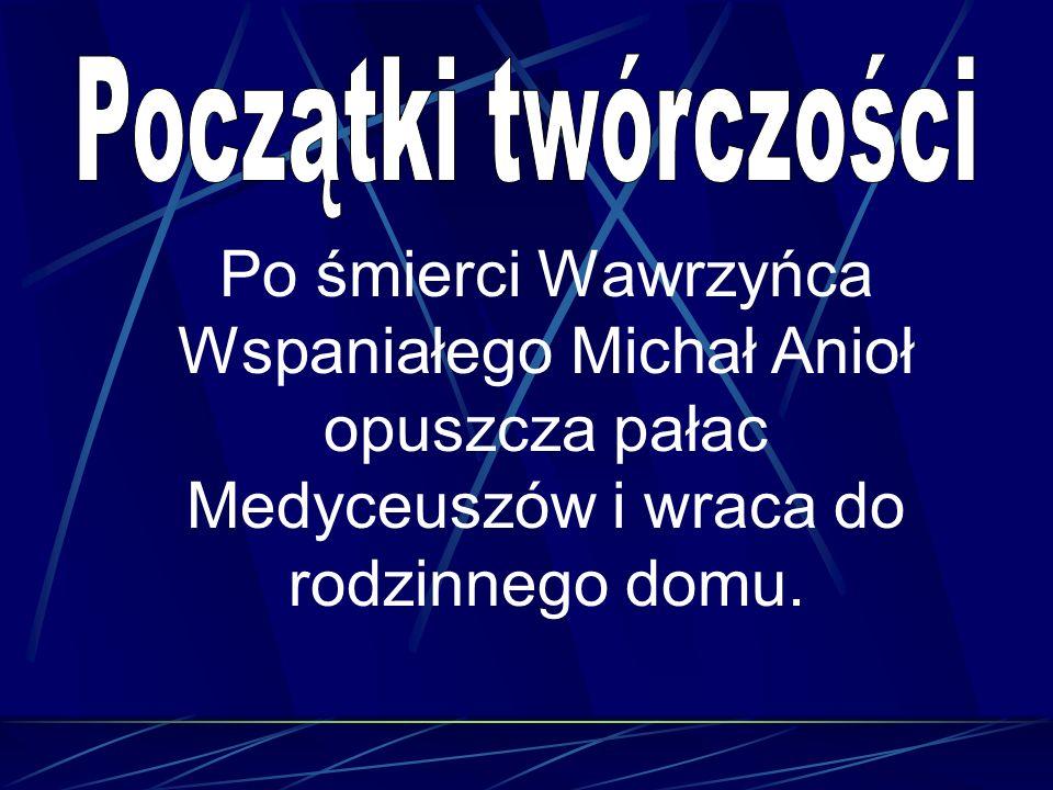 Początki twórczości Po śmierci Wawrzyńca Wspaniałego Michał Anioł opuszcza pałac Medyceuszów i wraca do rodzinnego domu.