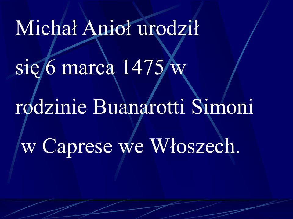 Michał Anioł urodził się 6 marca 1475 w rodzinie Buanarotti Simoni w Caprese we Włoszech.