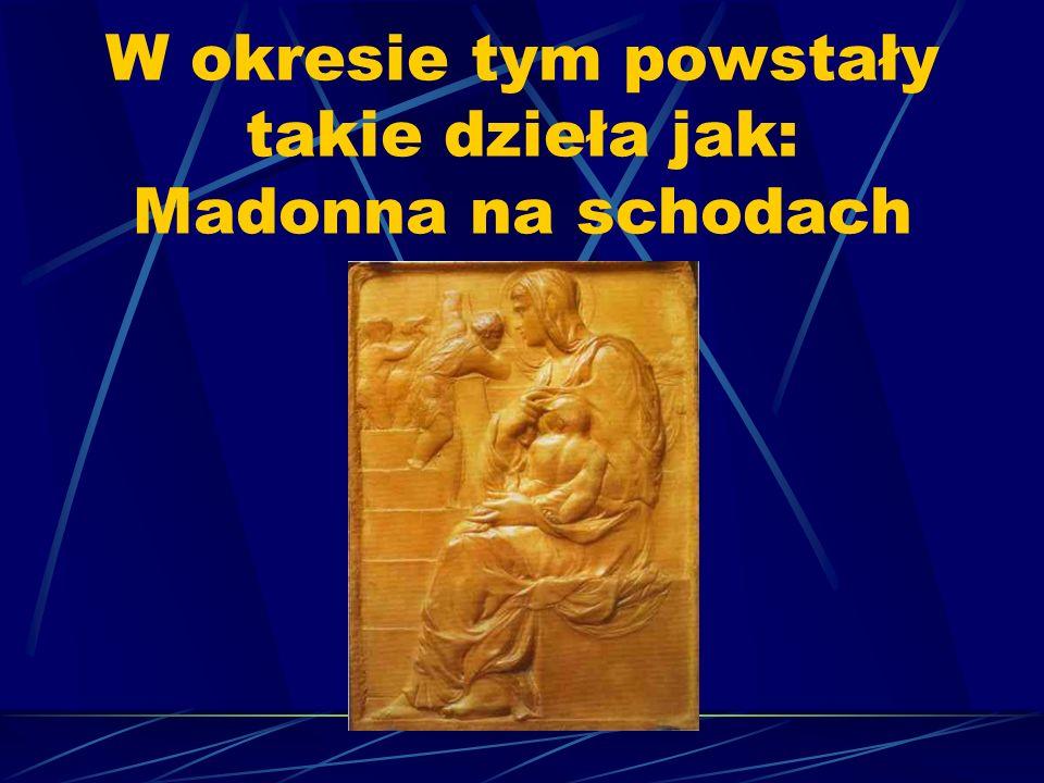 W okresie tym powstały takie dzieła jak: Madonna na schodach