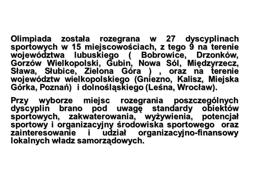 Olimpiada została rozegrana w 27 dyscyplinach sportowych w 15 miejscowościach, z tego 9 na terenie województwa lubuskiego ( Bobrowice, Drzonków, Gorzów Wielkopolski, Gubin, Nowa Sól, Międzyrzecz, Sława, Słubice, Zielona Góra ) , oraz na terenie województw wielkopolskiego (Gniezno, Kalisz, Miejska Górka, Poznań) i dolnośląskiego (Leśna, Wrocław).