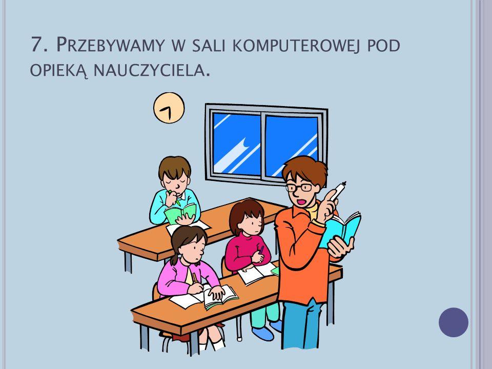 7. Przebywamy w sali komputerowej pod opieką nauczyciela.