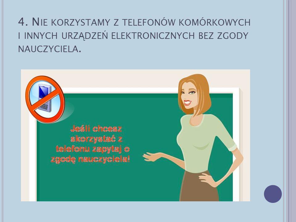 4. Nie korzystamy z telefonów komórkowych i innych urządzeń elektronicznych bez zgody nauczyciela.