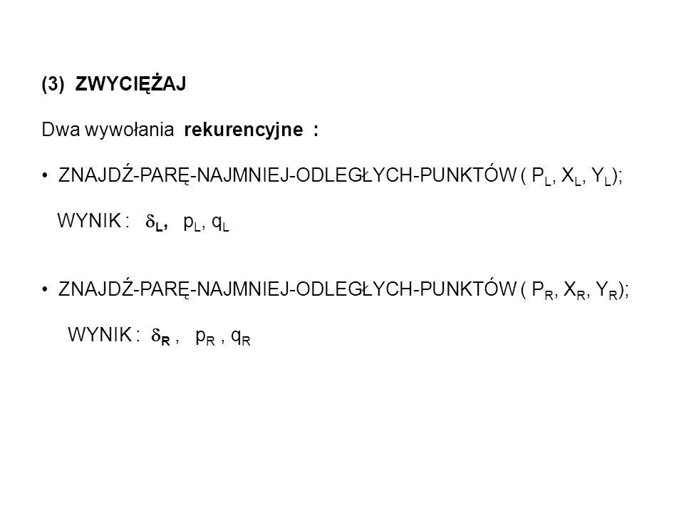(3) ZWYCIĘŻAJDwa wywołania rekurencyjne : ZNAJDŹ-PARĘ-NAJMNIEJ-ODLEGŁYCH-PUNKTÓW ( PL, XL, YL); WYNIK : L, pL, qL.