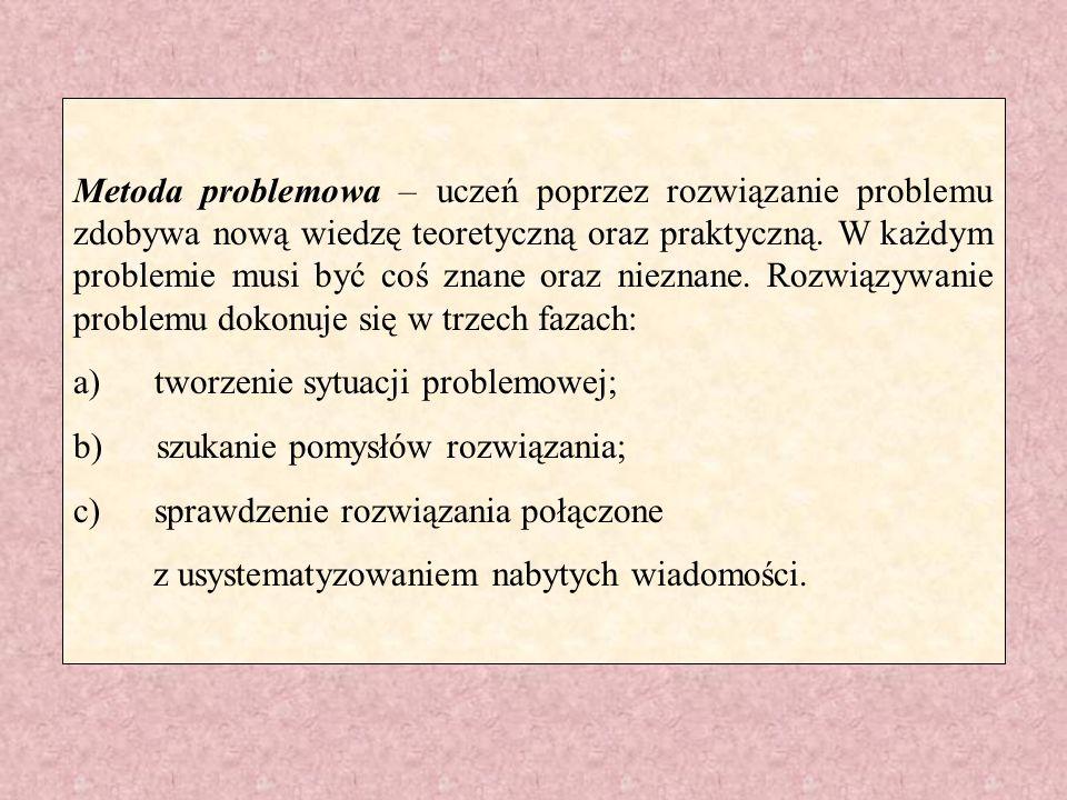Metoda problemowa – uczeń poprzez rozwiązanie problemu zdobywa nową wiedzę teoretyczną oraz praktyczną. W każdym problemie musi być coś znane oraz nieznane. Rozwiązywanie problemu dokonuje się w trzech fazach: