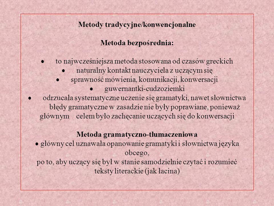 Metody tradycyjne/konwencjonalne Metoda bezpośrednia: · to najwcześniejsza metoda stosowana od czasów greckich · naturalny kontakt nauczyciela z uczącym się · sprawność mówienia, komunikacji, konwersacji · guwernantki-cudzoziemki · odrzucała systematyczne uczenie się gramatyki, nawet słownictwa błędy gramatyczne w zasadzie nie były poprawiane, ponieważ głównym celem było zachęcanie uczących się do konwersacji Metoda gramatyczno-tłumaczeniowa · główny cel uznawała opanowanie gramatyki i słownictwa języka obcego, po to, aby uczący się był w stanie samodzielnie czytać i rozumieć teksty literackie (jak łacina)