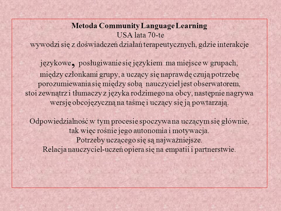 Metoda Community Language Learning USA lata 70-te wywodzi się z doświadczeń działań terapeutycznych, gdzie interakcje językowe, posługiwanie się językiem ma miejsce w grupach, między członkami grupy, a uczący się naprawdę czują potrzebę porozumiewania się między sobą nauczyciel jest obserwatorem, stoi zewnątrz i tłumaczy z języka rodzimego na obcy, następnie nagrywa wersję obcojęzyczną na taśmę i uczący się ją powtarzają.
