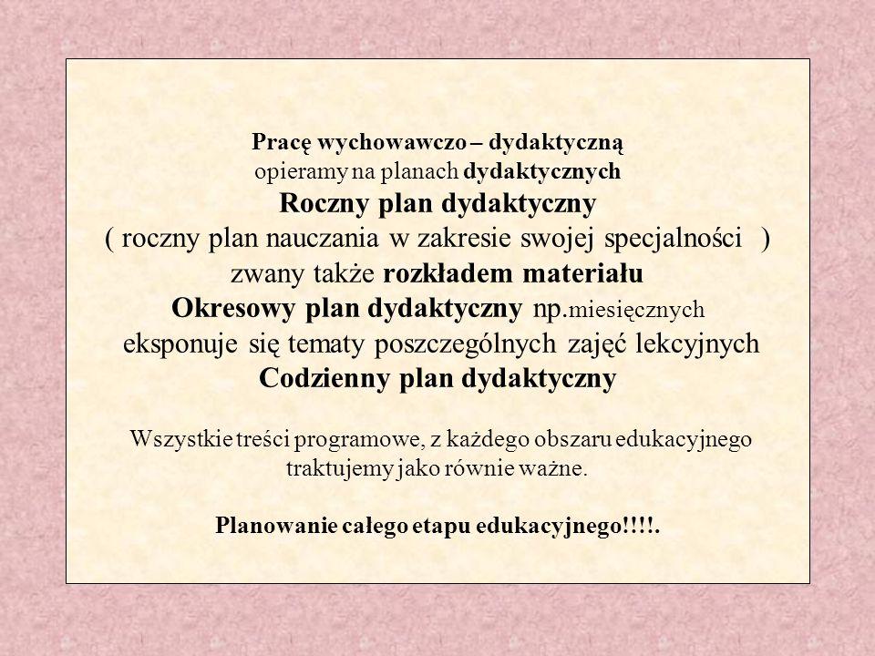 Pracę wychowawczo – dydaktyczną opieramy na planach dydaktycznych Roczny plan dydaktyczny ( roczny plan nauczania w zakresie swojej specjalności ) zwany także rozkładem materiału Okresowy plan dydaktyczny np.miesięcznych eksponuje się tematy poszczególnych zajęć lekcyjnych Codzienny plan dydaktyczny Wszystkie treści programowe, z każdego obszaru edukacyjnego traktujemy jako równie ważne.