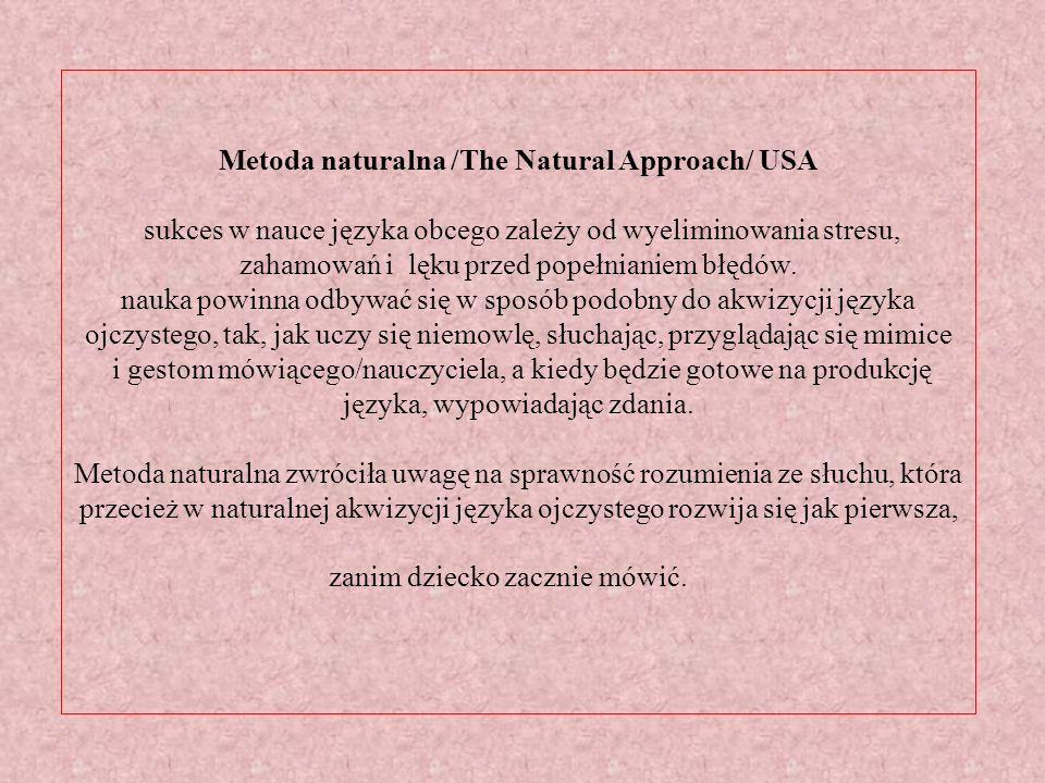 Metoda naturalna /The Natural Approach/ USA sukces w nauce języka obcego zależy od wyeliminowania stresu, zahamowań i lęku przed popełnianiem błędów.