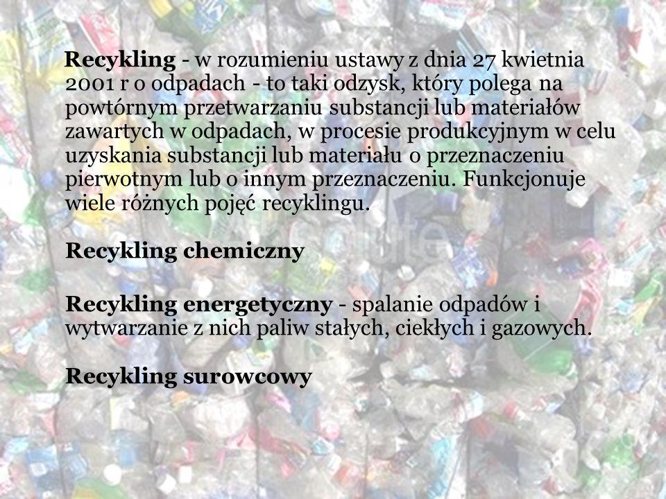 Recykling - w rozumieniu ustawy z dnia 27 kwietnia 2001 r o odpadach - to taki odzysk, który polega na powtórnym przetwarzaniu substancji lub materiałów zawartych w odpadach, w procesie produkcyjnym w celu uzyskania substancji lub materiału o przeznaczeniu pierwotnym lub o innym przeznaczeniu. Funkcjonuje wiele różnych pojęć recyklingu. Recykling chemiczny