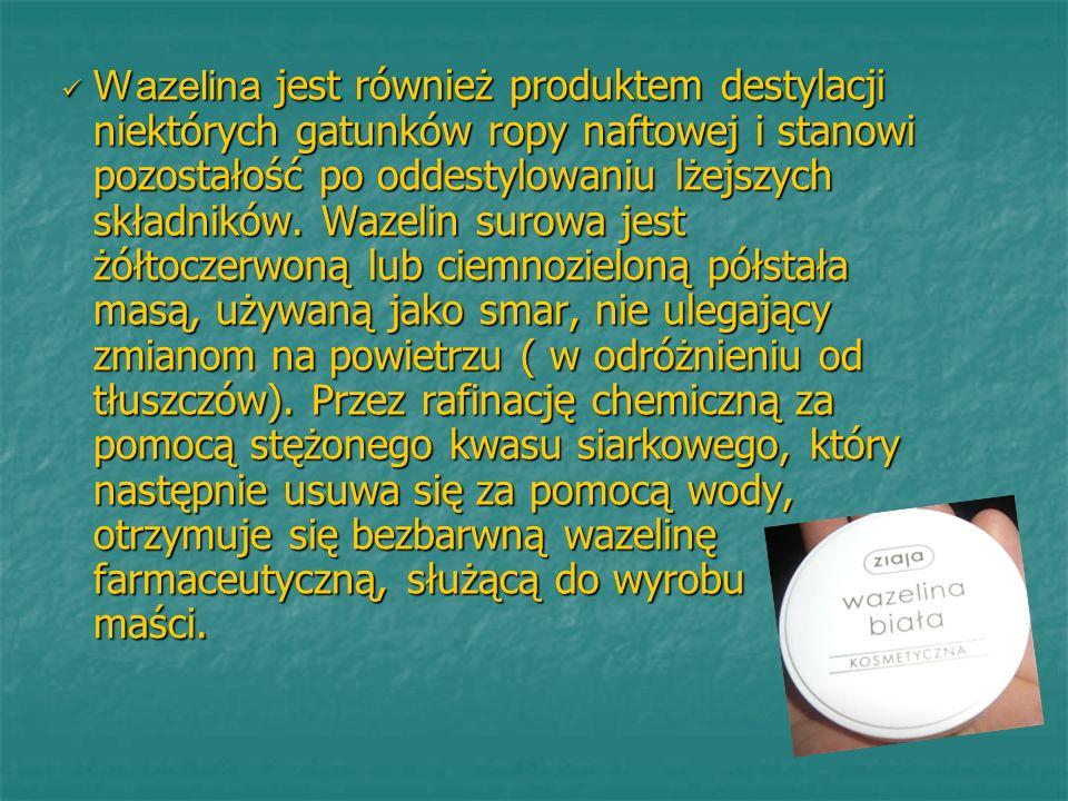 Wazelina jest również produktem destylacji niektórych gatunków ropy naftowej i stanowi pozostałość po oddestylowaniu lżejszych składników. Wazelin surowa jest żółtoczerwoną lub ciemnozieloną półstała masą, używaną jako smar, nie ulegający zmianom na powietrzu ( w odróżnieniu od tłuszczów). Przez rafinację chemiczną za pomocą stężonego kwasu siarkowego, który następnie usuwa się za pomocą wody, otrzymuje się bezbarwną wazelinę farmaceutyczną, służącą do wyrobu maści.