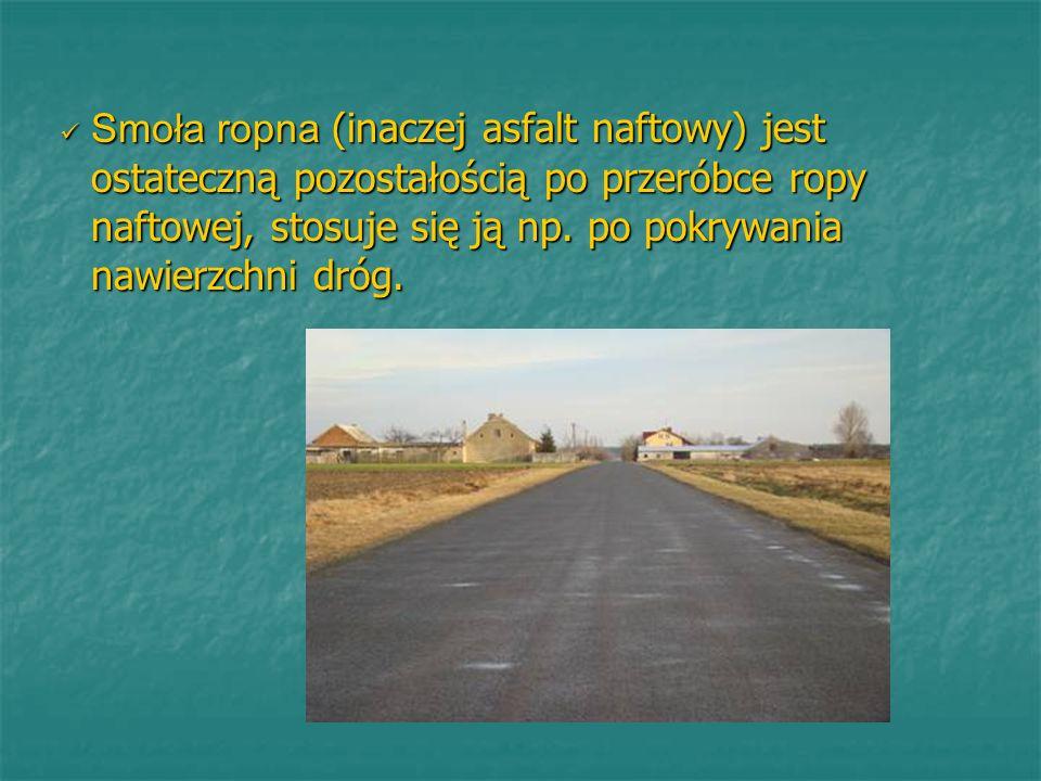 Smoła ropna (inaczej asfalt naftowy) jest ostateczną pozostałością po przeróbce ropy naftowej, stosuje się ją np. po pokrywania nawierzchni dróg.